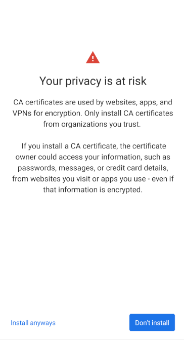 "Android 11's certificate warning. The heading says, ""Your privacy is at risk"". The body says, ""CA certificates are used by websites, apps, and VPNs for encryption. Only install CA certificates from organizations you trust. If you install a CA certificate, the certificate owner could access your information, such as passwords, messages, or credit card details, from websites you visit or apps you use - even if that information is encrypted."" The buttons at the bottom are ""Install anyways"" and ""Don't install""."