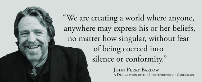 We are creating a world where anyone, anywhere may express his or her beliefs, no matter how singular, without fear of being coerced into silence or conformity.  --John Perry Barlow, A Declaration of the Independence of Cyberspace