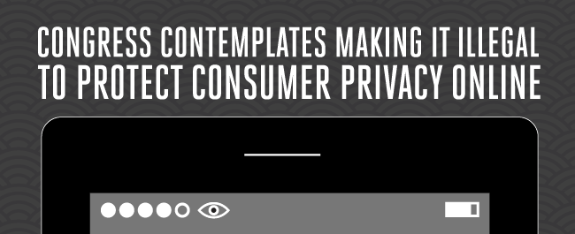 Congress Contemplates Making it Illegal to Protect Consumer Privacy Online