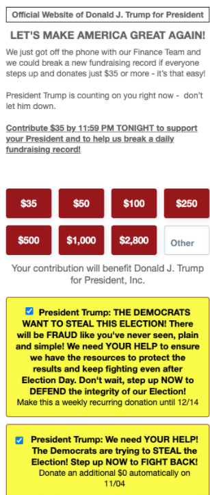 "The DEMOCRATS WANT TO STEAL THIS ELECTION! There will be FRAUD like you've never seen, plain and simple! We need YOUR HELP to ensure we have the resources to protect the results and keep fighting even after Election Day. Don't wait, step up NOW to DEFEND the integrity of our Election! Make this a weekly recurring donation until 12/14""."