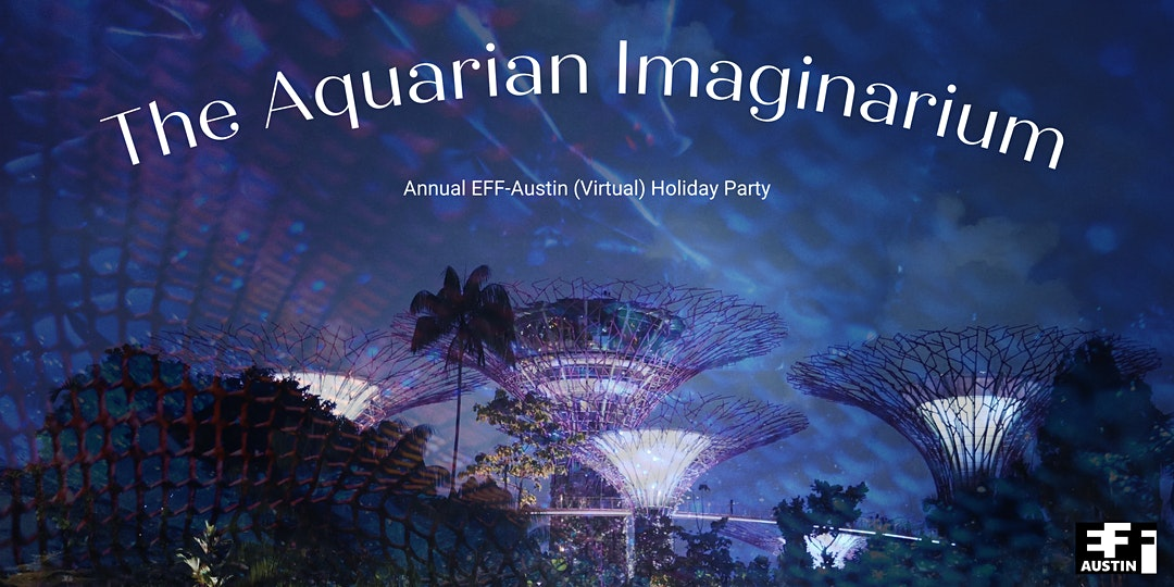 The Aquarian Imaginarium Annual EFF-Austin (Virtual) Holiday Party EFF Austin