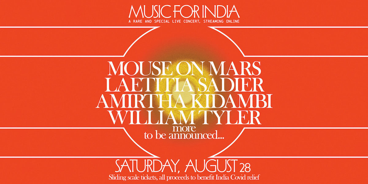 Music for India: a rare and special live concert, streaming online. Mouse on Mars, Laetitia Sadier, Mirtha Kidambi, William Tyler, and more TBA. Saturday, August 28. Sliding scale tickets, all proceeds to benefit India COVID relief.